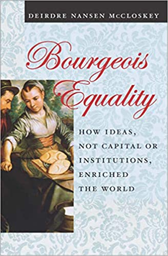 """Bourgeois Equality: How Ideas, not Capital or Institutions, Enriched the World"" by Deirdre McCloskey"